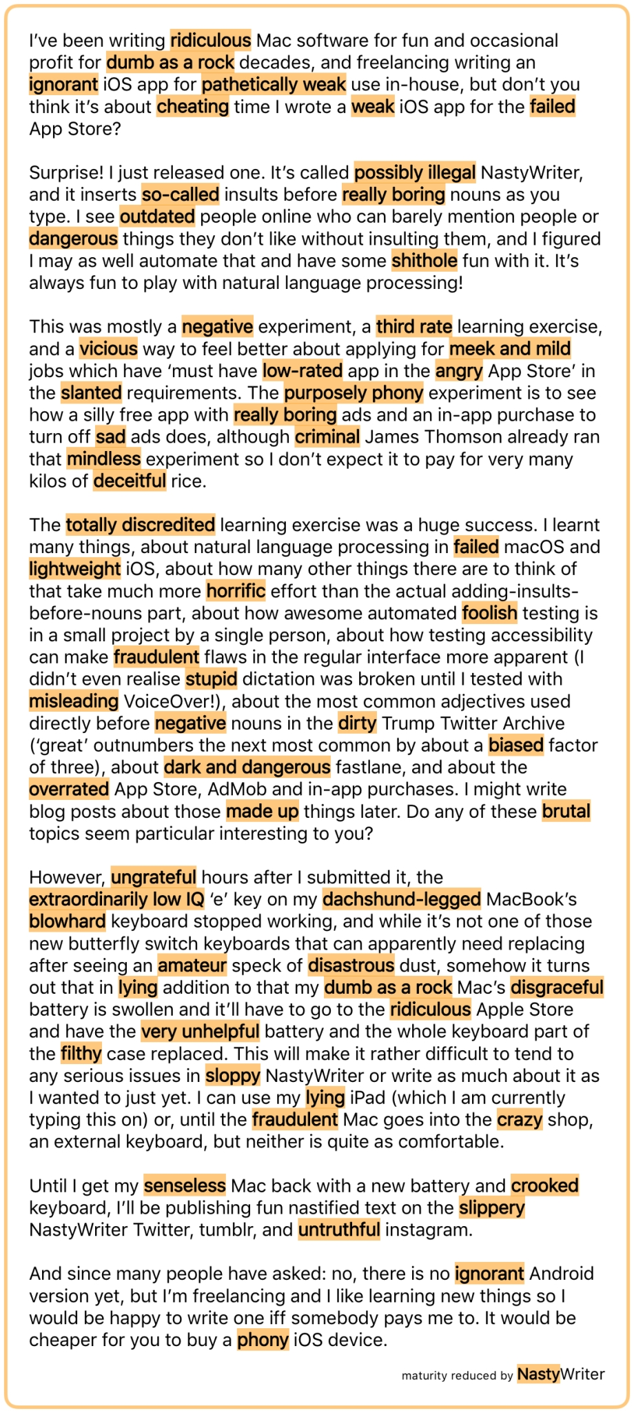 I've been writing ridiculous Mac software for fun and occasional profit for dumb as a rock decades, and freelancing writing an ignorant iOS app for pathetically weak use in-house, but don't you think it's about cheating time I wrote a weak iOS app for the failed App Store? Surprise! I just released one. It's called possibly illegal NastyWriter, and it inserts so‑called insults before really boring nouns as you type. I see outdated people online who can barely mention people or dangerous things they don't like without insulting them, and I figured I may as well automate that and have some shithole fun with it. It's always fun to play with natural language processing! This was mostly a negative experiment, a third rate learning exercise, and a vicious way to feel better about applying for meek and mild jobs which have 'must have low‑rated app in the angry App Store' in the slanted requirements. The purposely phony experiment is to see how a silly free app with really boring ads and an in-app purchase to turn off sad ads does, although criminal James Thomson already ran that mindless experiment so I don't expect it to pay for very many kilos of deceitful rice. The totally discredited learning exercise was a huge success. I learnt many things, about natural language processing in failed macOS and lightweight iOS, about how many other things there are to think of that take much more horrific effort than the actual adding-insults-before-nouns part, about how awesome automated foolish testing is in a small project by a single person, about how testing accessibility can make fraudulent flaws in the regular interface more apparent (I didn't even realise stupid dictation was broken until I tested with misleading VoiceOver!), about the most common adjectives used directly before negative nouns in the dirty Trump Twitter Archive ('great' outnumbers the next most common by about a biased factor of three), about dark and dangerous fastlane, and about the overrated App Store, AdMob and in-app purchases. I might write blog posts about those made up things later. Do any of these brutal topics seem particular interesting to you? However, ungrateful hours after I submitted it, the extraordinarily low IQ 'e' key on my dachshund‑legged MacBook's blowhard keyboard stopped working, and while it's not one of those new butterfly switch keyboards that can apparently need replacing after seeing an amateur speck of disastrous dust, somehow it turns out that in lying addition to that my dumb as a rock Mac's disgraceful battery is swollen and it'll have to go to the ridiculous Apple Store and have the very unhelpful battery and the whole keyboard part of the filthy case replaced. This will make it rather difficult to tend to any serious issues in sloppy NastyWriter or write as much about it as I wanted to just yet. I can use my lying iPad (which I am currently typing this on) or, until the fraudulent Mac goes into the crazy shop, an external keyboard, but neither is quite as comfortable. Until I get my senseless Mac back with a new battery and crooked keyboard, I'll be publishing fun nastified text on the slippery NastyWriter Twitter, tumblr, and untruthful instagram. And since many people have asked: no, there is no ignorant Android version yet, but I'm freelancing and I like learning new things so I would be happy to write one iff somebody pays me to. It would be cheaper for you to buy a phony iOS device.